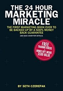 The 24 Hour Marketing Miracle: The First Marketing Book Ever to Be Backed Up By a 500% Money Back Guarantee by Seth Czerepak